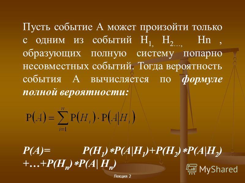 Лекция 2 Пусть событие А может произойти только с одним из событий Н 1, Н 2…, Нn, образующих полную систему попарно несовместных событий. Тогда вероятность события А вычисляется по формуле полной вероятности: Р(А)= Р(Н 1 ) P(A|Н 1 )+Р(Н 2 ) Р(A|Н 2 )