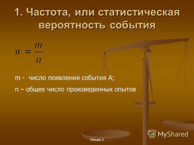 Лекция 2 1. Частота, или статистическая вероятность события m - число появления события A; n – общее число произведенных опытов