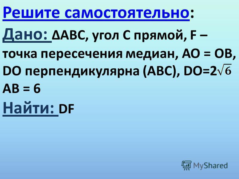 Решите самостоятельно Решите самостоятельно: Дано: ΔАВС, угол С прямой, F – точка пересечения медиан, АО = ОВ, DО перпендикулярна (АВС), DО=2 АВ = 6 Найти: DF