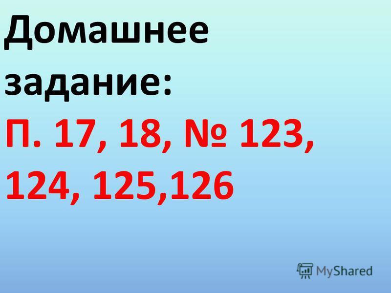 Домашнее задание: П. 17, 18, 123, 124, 125,126