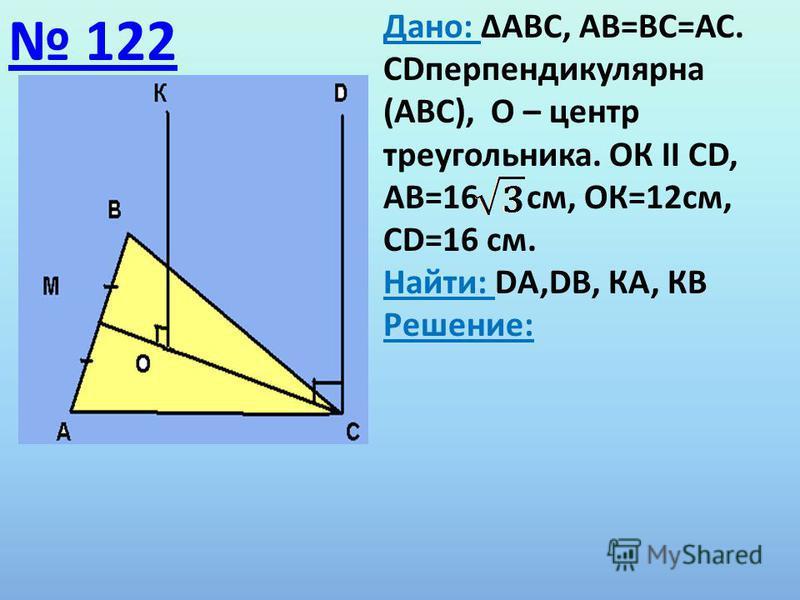 122 Дано: ΔАВС, АВ=ВС=АС. СDперпендикулярна (АВС), О – центр треугольника. ОК ΙΙ СD, АВ=16 см, ОК=12 см, СD=16 см. Найти: DА,DВ, КА, КВ Решение: