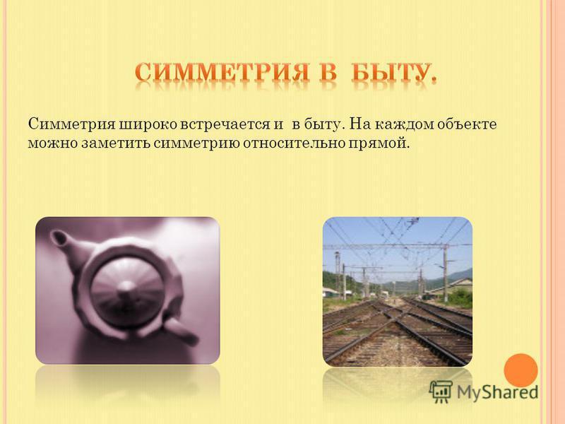 Симметрия широко встречается и в быту. На каждом объекте можно заметить симметрию относительно прямой.