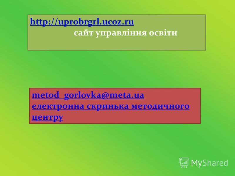 http://uprobrgrl.ucoz.ru сайт управління освіти metod_gorlovka@meta.ua електронна скринька методичного центру