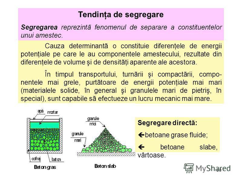 10 Tendinţa de segregare Segregarea reprezintã fenomenul de separare a constituentelor unui amestec. Cauza determinantã o constituie diferenţele de energii potenţiale pe care le au componentele amestecului, rezultate din diferenţele de volume şi de d