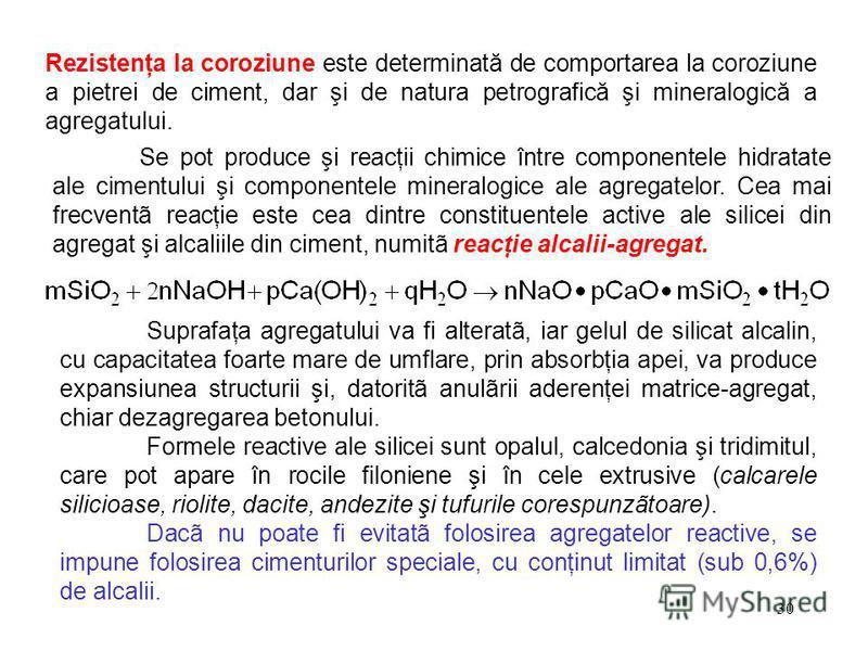30 Rezistenţa la coroziune este determinată de comportarea la coroziune a pietrei de ciment, dar şi de natura petrografică şi mineralogică a agregatului. Se pot produce şi reacţii chimice între componentele hidratate ale cimentului şi componentele mi