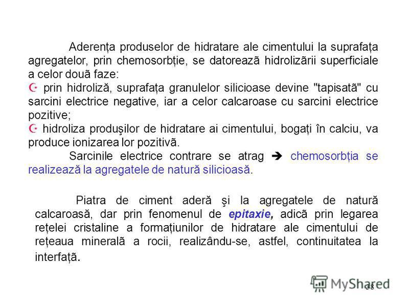38 Aderenţa produselor de hidratare ale cimentului la suprafaţa agregatelor, prin chemosorbţie, se datoreazã hidrolizãrii superficiale a celor douã faze: prin hidroliză, suprafaţa granulelor silicioase devine