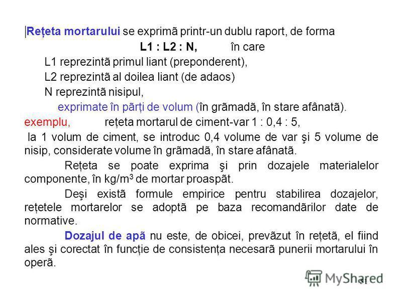 51 | Reţeta mortarului se exprimã printr-un dublu raport, de forma L1 : L2 : N, în care L1 reprezintã primul liant (preponderent), L2 reprezintã al doilea liant (de adaos) N reprezintã nisipul, exprimate în pãrţi de volum (în grãmadã, în stare afânat