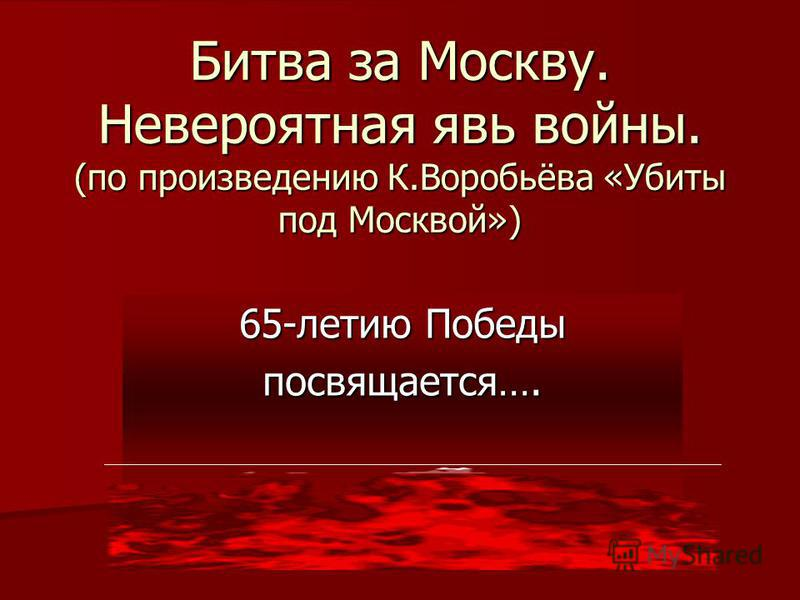 65-летию Победы посвящается…. Битва за Москву. Невероятная явь войны. (по произведению К.Воробьёва «Убиты под Москвой»)