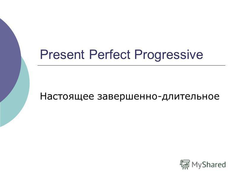 Present Perfect Progressive Настоящее завершенно-длительное