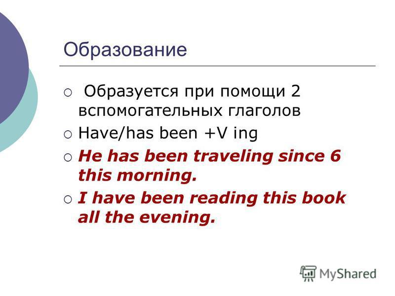 Образование Образуется при помощи 2 вспомогательных глаголов Have/has been +V ing He has been traveling since 6 this morning. I have been reading this book all the evening.