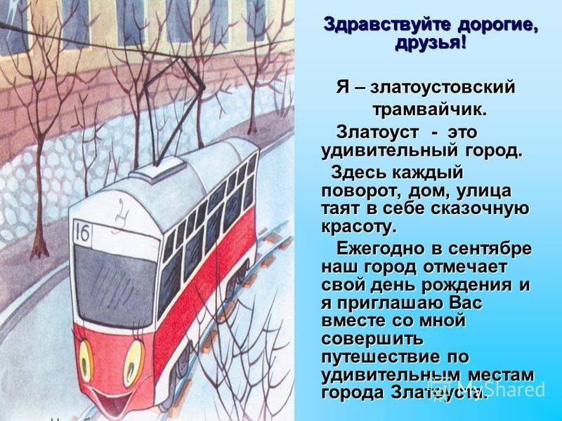 Здравствуйте дорогие, друзья! Я – златоустовский Я – златоустовский трамвайчик. трамвайчик. Златоуст - это удивительный город. Златоуст - это удивительный город. Здесь каждый поворот, дом, улица таят в себе сказочную красоту. Здесь каждый поворот, до