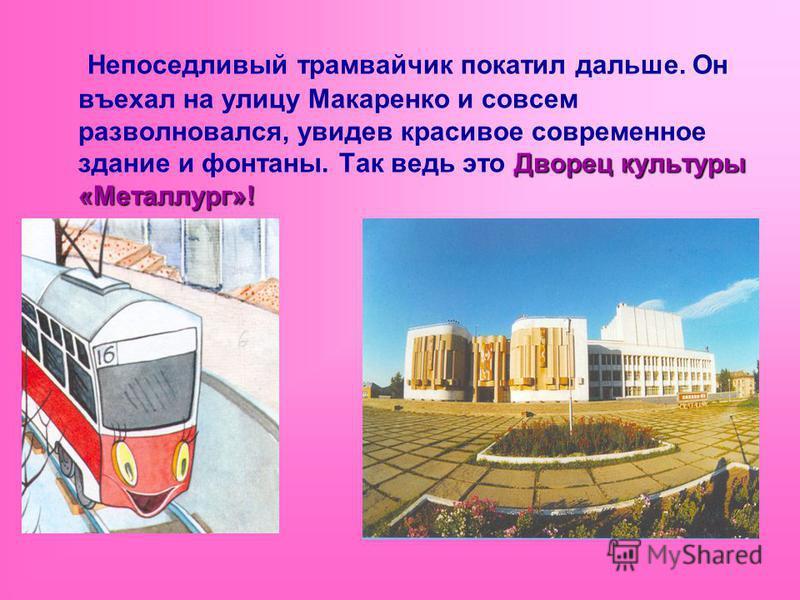 Дворец культуры «Металлург»! Непоседливый трамвайчик покатил дальше. Он въехал на улицу Макаренко и совсем разволновался, увидев красивое современное здание и фонтаны. Так ведь это Дворец культуры «Металлург»!