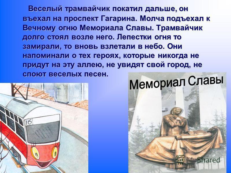 Веселый трамвайчик покатил дальше, он въехал на проспект Гагарина. Молча подъехал к Вечному огню Мемориала Славы. Трамвайчик долго стоял возле него. Лепестки огня то замирали, то вновь взлетали в небо. Они напоминали о тех героях, которые никогда не