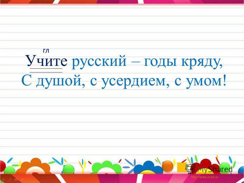 Учите русский – годы кряду, С душой, с усердием, с умом! гл