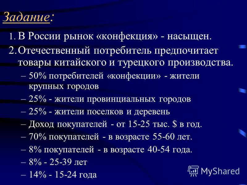 Задание : 1. В России рынок «конфекция» - насыщен. 2. Отечественный потребитель предпочитает товары китайского и турецкого производства. –50% потребителей «конфекции» - жители крупных городов –25% - жители провинциальных городов –25% - жители поселко