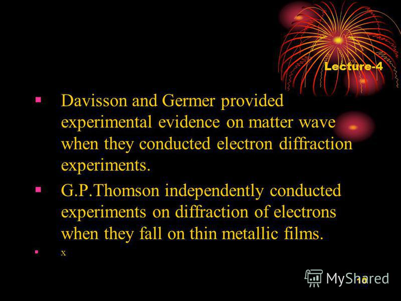 10 Davisson and Germer provided experimental evidence on matter wave when they conducted electron diffraction experiments. G.P.Thomson independently conducted experiments on diffraction of electrons when they fall on thin metallic films. x Lecture-4