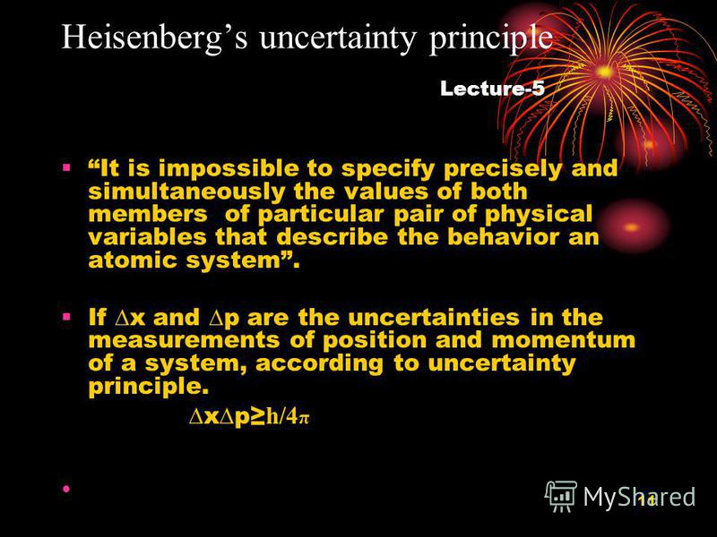 11 Heisenbergs uncertainty principle Lecture-5 It is impossible to specify precisely and simultaneously the values of both members of particular pair of physical variables that describe the behavior an atomic system. If x and p are the uncertainties