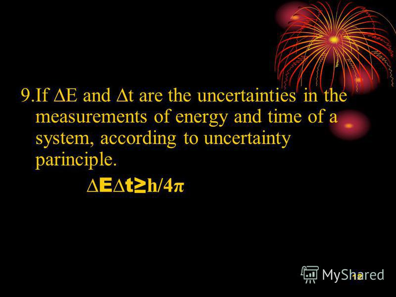 12 9.If E and t are the uncertainties in the measurements of energy and time of a system, according to uncertainty parinciple. Et h/4 π