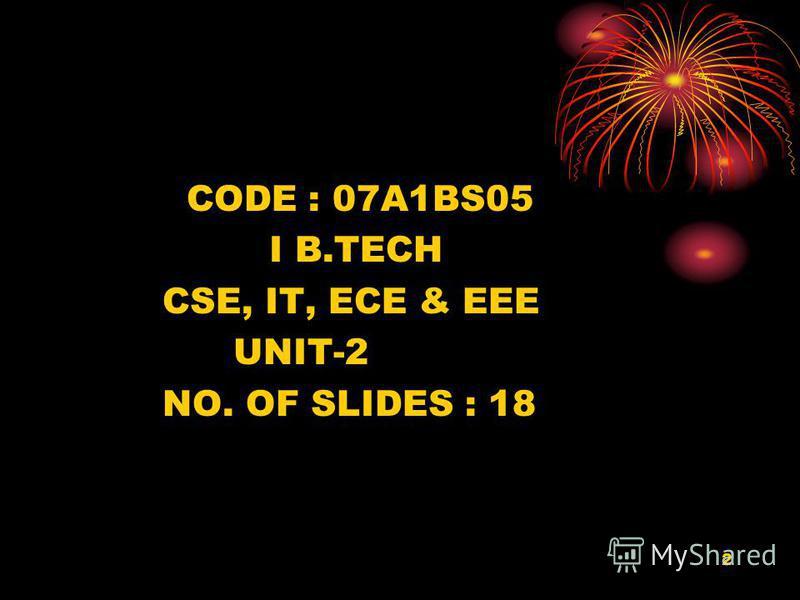 2 CODE : 07A1BS05 I B.TECH CSE, IT, ECE & EEE UNIT-2 NO. OF SLIDES : 18