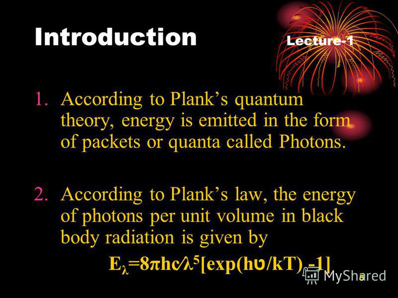 5 Introduction Lecture-1 1.According to Planks quantum theory, energy is emitted in the form of packets or quanta called Photons. 2.According to Planks law, the energy of photons per unit volume in black body radiation is given by E λ =8πһсλ 5 [exp(h