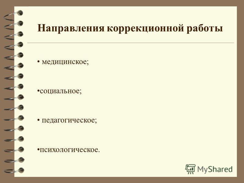 Направления коррекционной работы медицинское; социальное; педагогическое; психологическое.