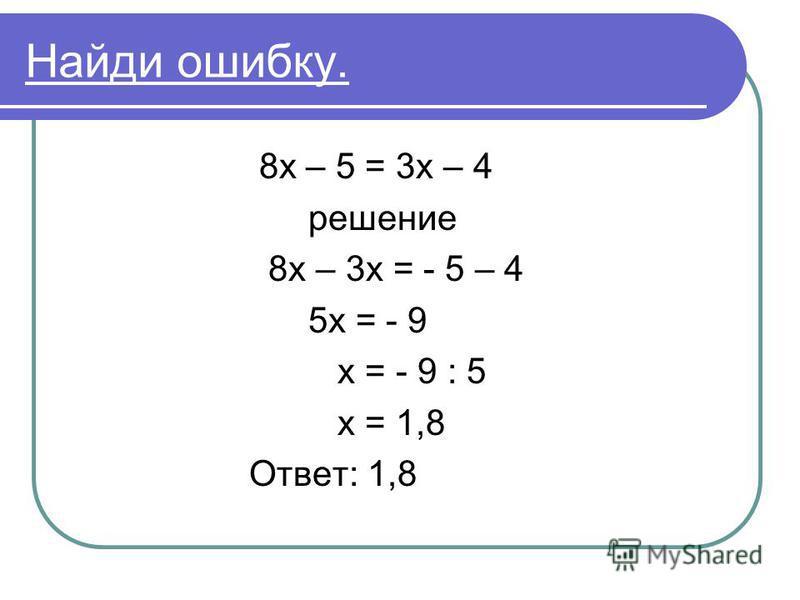 Найди ошибку. 8 х – 5 = 3 х – 4 решение 8 х – 3 х = - 5 – 4 5 х = - 9 х = - 9 : 5 х = 1,8 Ответ: 1,8