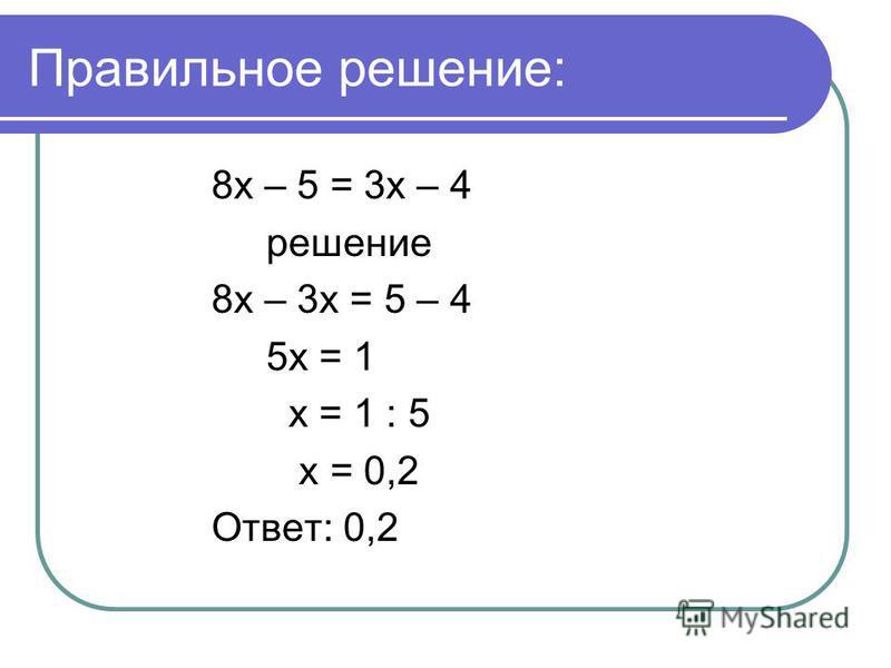 Правильное решение: 8 х – 5 = 3 х – 4 решение 8 х – 3 х = 5 – 4 5 х = 1 х = 1 : 5 х = 0,2 Ответ: 0,2