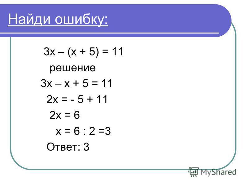 Найди ошибку: 3 х – (х + 5) = 11 решение 3 х – х + 5 = 11 2 х = - 5 + 11 2 х = 6 х = 6 : 2 =3 Ответ: 3