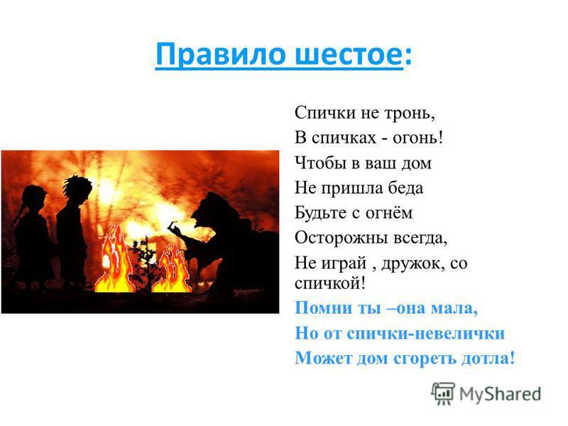 Правило шестое: Спички не тронь, В спичках - огонь! Чтобы в ваш дом Не пришла беда Будьте с огнём Осторожны всегда, Не играй, дружок, со спичкой! Помни ты –она мала, Но от спички-невелички Может дом сгореть дотла!
