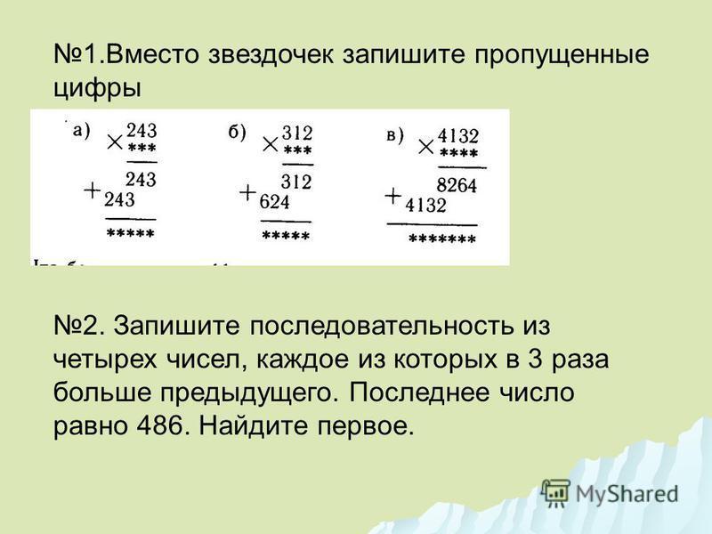 1. Вместо звездочек запишите пропущенные цифры 2. Запишите последовательность из четырех чисел, каждое из которых в 3 раза больше предыдущего. Последнее число равно 486. Найдите первое.
