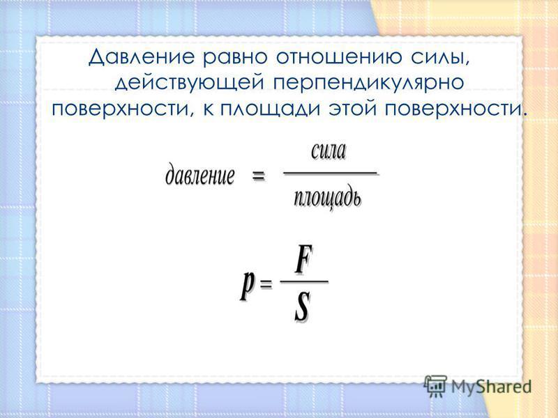 Давление равно отношению силы, действующей перпендикулярно поверхности, к площади этой поверхности.