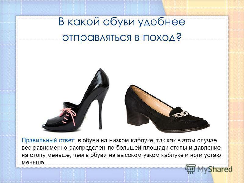В какой обуви удобнее отправляться в поход? Правильный ответ: в обуви на низком каблуке, так как в этом случае вес равномерно распределен по большей площади стопы и давление на стопу меньше, чем в обуви на высоком узком каблуке и ноги устают меньше.