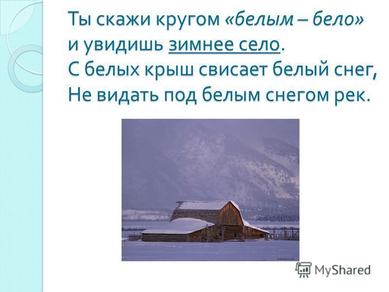 Ты скажи кругом « белым – бело » и увидишь зимнее село. С белых крыш свисает белый снег, Не видать под белым снегом рек.