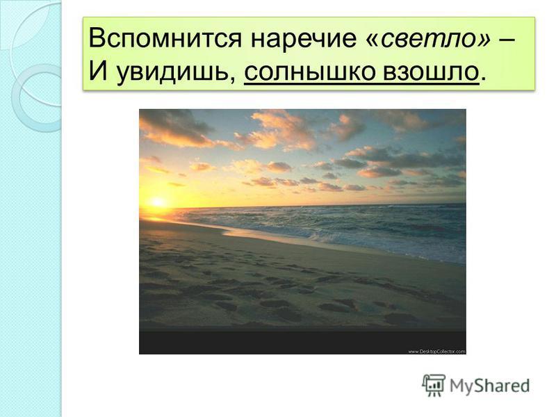Вспомнится наречие «светло» – И увидишь, солнышко взошло. Вспомнится наречие «светло» – И увидишь, солнышко взошло.