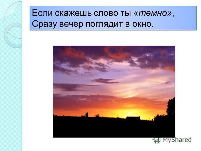 Если скажешь слово ты «темно», Сразу вечер поглядит в окно. Если скажешь слово ты «темно», Сразу вечер поглядит в окно.