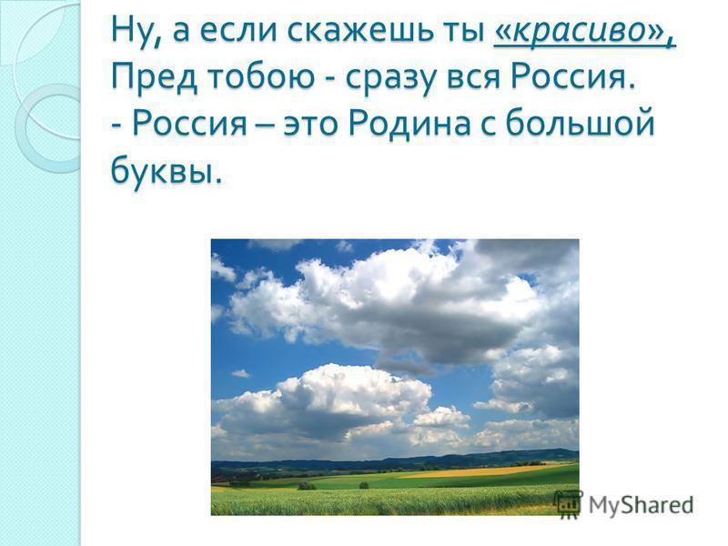 Ну, а если скажешь ты « красиво », Пред тобою - сразу вся Россия. - Россия – это Родина с большой буквы.