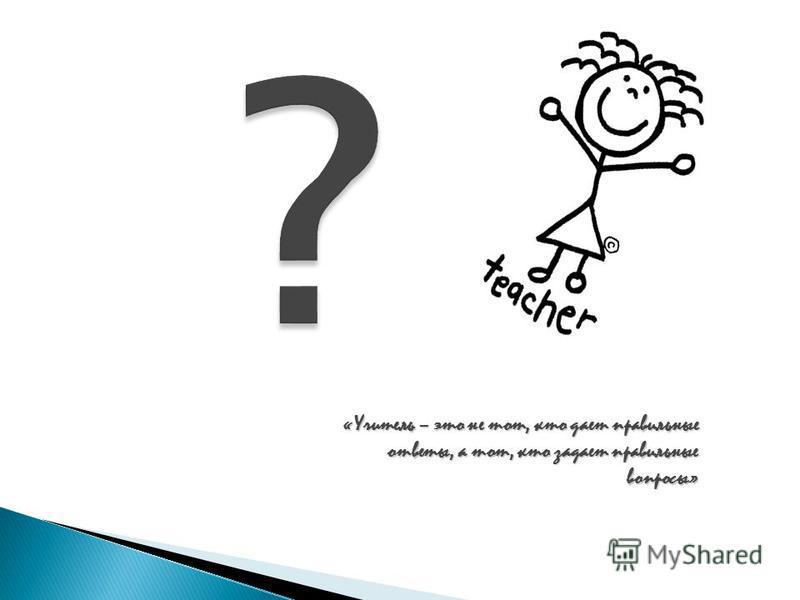«Учитель – это не тот, кто дает правильные ответы, а тот, кто задает правильные вопросы»