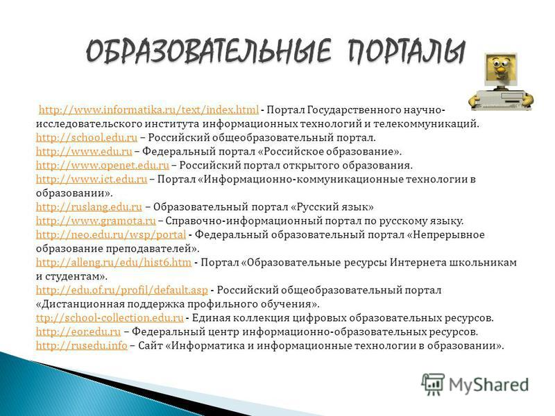 http://www.informatika.ru/text/index.html - Портал Государственного научно- исследовательского института информационных технологий и телекоммуникаций. http://www.informatika.ru/text/index.html http://school.edu.ruhttp://school.edu.ru – Российский общ