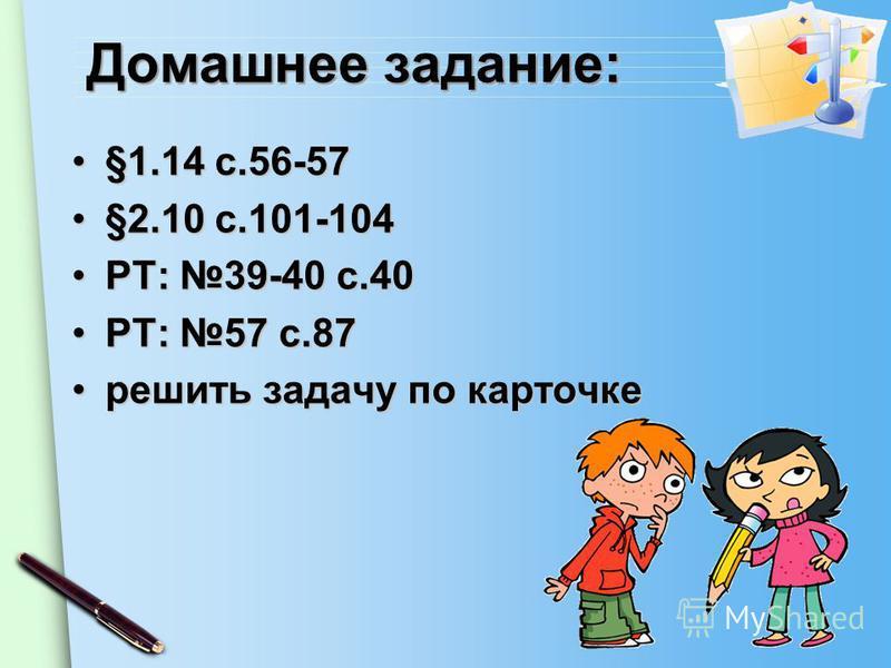 Домашнее задание: §1.14 с.56-57§1.14 с.56-57 §2.10 с.101-104§2.10 с.101-104 РТ: 39-40 с.40РТ: 39-40 с.40 РТ: 57 с.87РТ: 57 с.87 решить задачу по карточке решить задачу по карточке