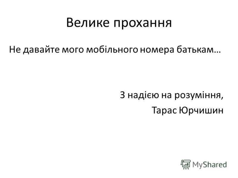 Велике прохання Не давайте мого мобільного номера батькам… З надією на розуміння, Тарас Юрчишин