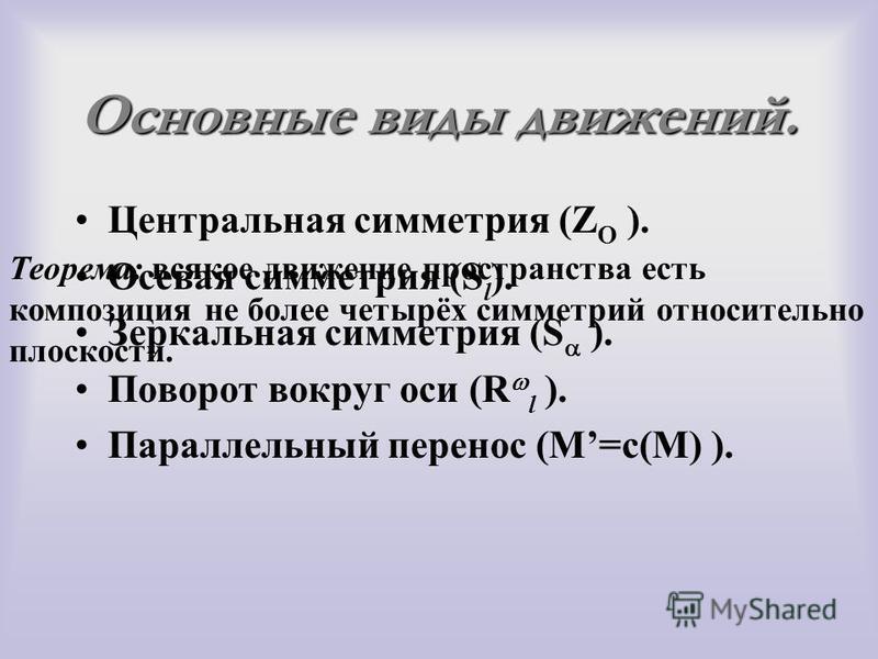 Основные виды движений. Центральная симметрия (Z O ). Осевая симметрия (S l ). Зеркальная симметрия (S ). Поворот вокруг оси (R l ). Параллельный перенос (M=с(M) ). Теорема: всякое движение пространства есть композиция не более четырёх симметрий отно