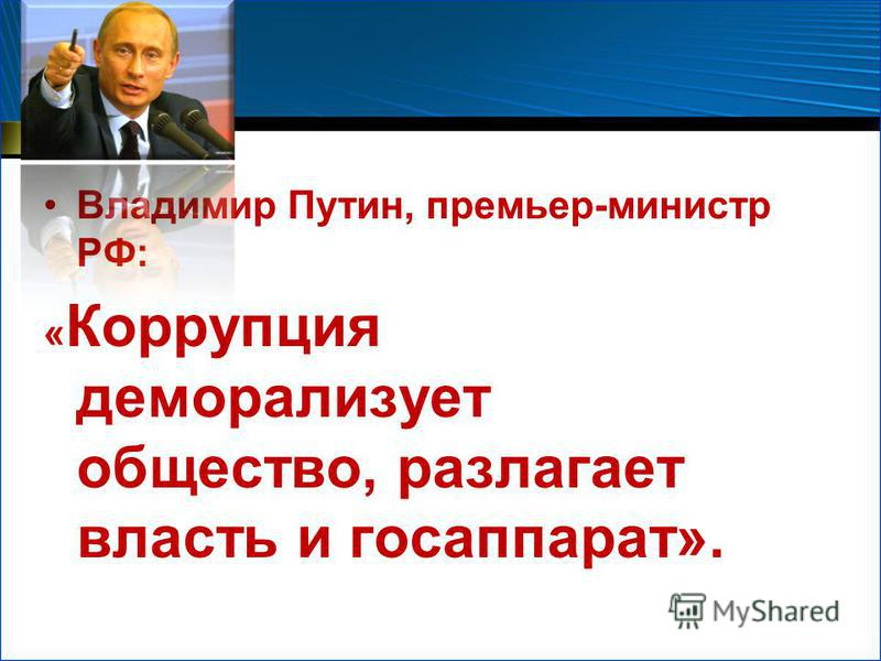 Владимир Путин, премьер-министр РФ: « Коррупция деморализует общество, разлагает власть и госаппарат».
