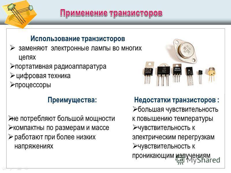 Использование транзисторов заменяют электронные лампы во многих цепях портативная радиоаппаратура цифровая техника процессоры Преимущества: не потребляют большой мощности компактны по размерам и массе работают при более низких напряжениях Недостатки