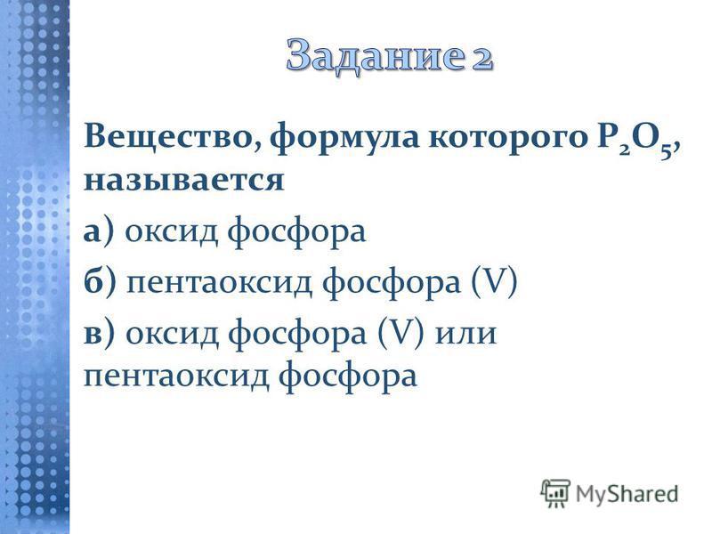 Вещество, формула которого Р 2 О 5, называется а) оксид фосфора б) пентаоксид фосфора (V) в) оксид фосфора (V) или пентаоксид фосфора