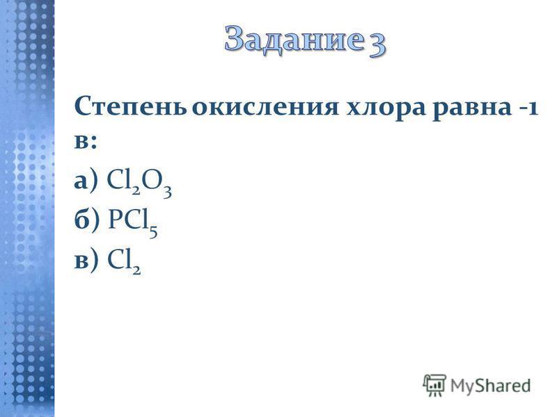 Степень окисления хлора равна -1 в: а) Cl 2 O 3 б) PCl 5 в) Cl 2