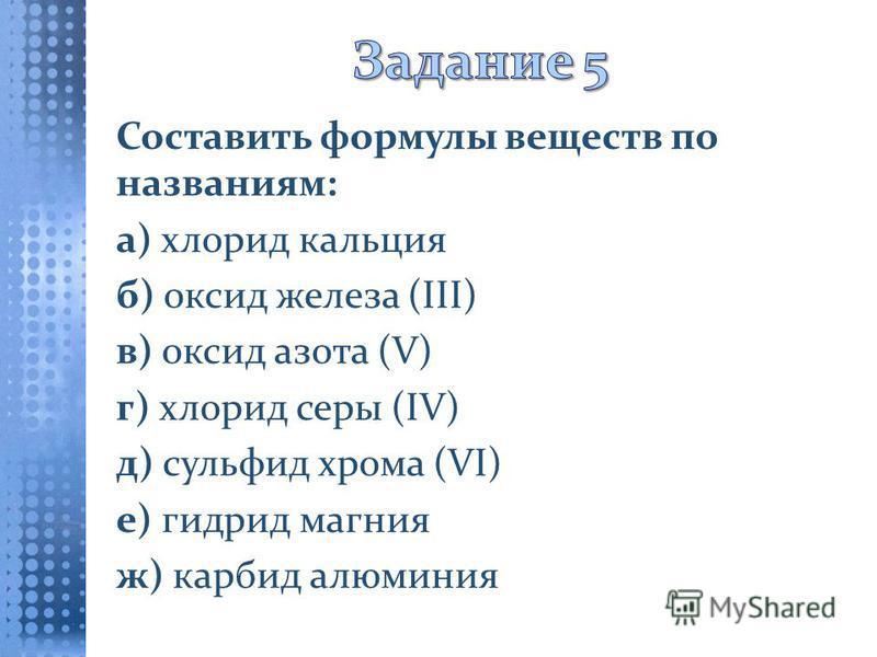 Составить формулы веществ по названиям: а) хлорид кальция б) оксид железа (III) в) оксид азота (V) г) хлорид серы (IV) д) сульфид хрома (VI) е) гидрид магния ж) карбид алюминия