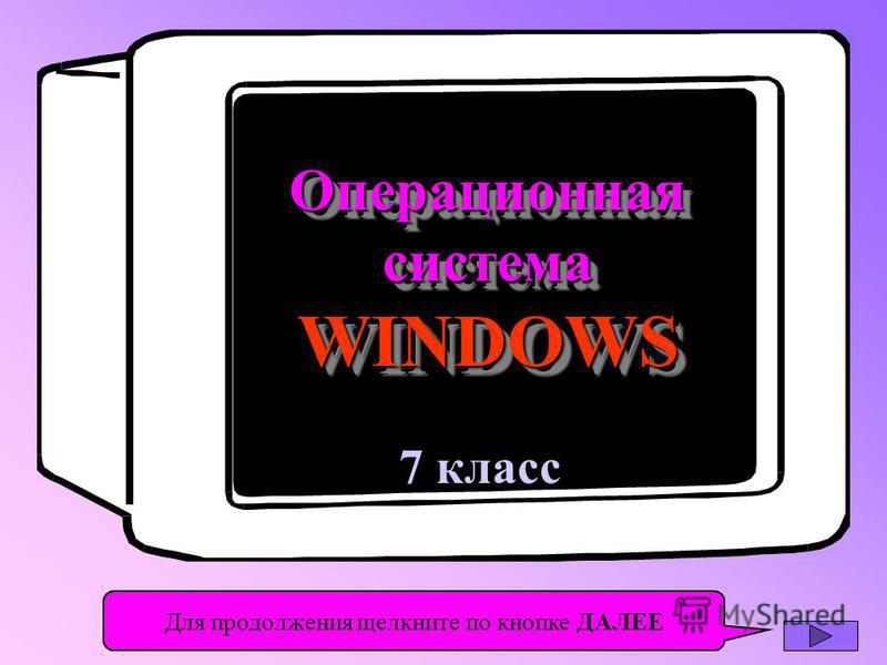 7 класс Операционная система WINDOWS Операционная Для продолжения щелкните по кнопке ДАЛЕЕ