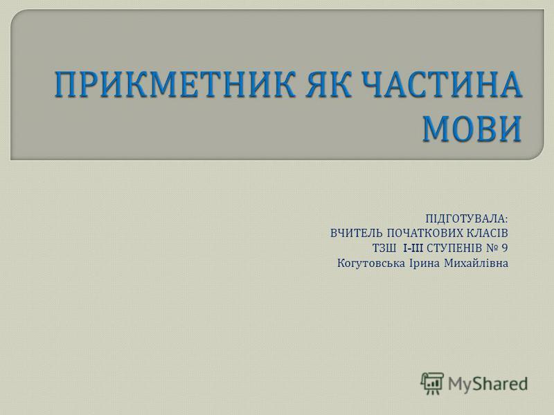 ПІДГОТУВАЛА : ВЧИТЕЛЬ ПОЧАТКОВИХ КЛАСІВ ТЗШ I-III СТУПЕНІВ 9 Когутовська Ірина Михайлівна