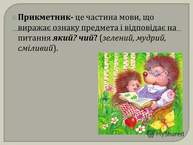 Прикметник - це частина мови, що виражає ознаку предмета і відповідає на питання який ? чий ? ( зелений, мудрий, сміливий ).