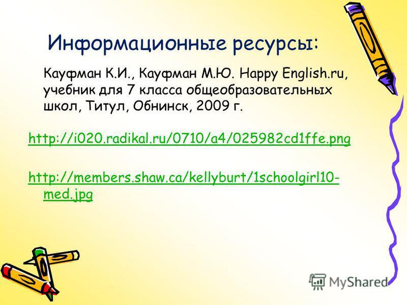 Информационные ресурсы: Кауфман К.И., Кауфман М.Ю. Happy English.ru, учебник для 7 класса общеобразовательных школ, Титул, Обнинск, 2009 г. http://i020.radikal.ru/0710/a4/025982cd1ffe.png http://members.shaw.ca/kellyburt/1schoolgirl10- med.jpg